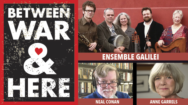 Between War & Here feat. Ensemble Galilei and NPR correspondents Anne Garrels & Neal Conan